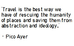 """""""Travel is the best way we have of rescuing the humanity of places, and saving them from abstraction and ideology."""""""